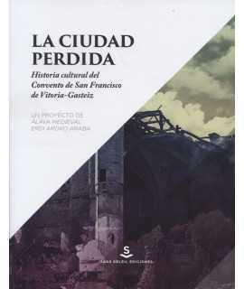 La ciudad perdida.Historia cultural del Convento de San Francisco de Vitoria-Gasteiz