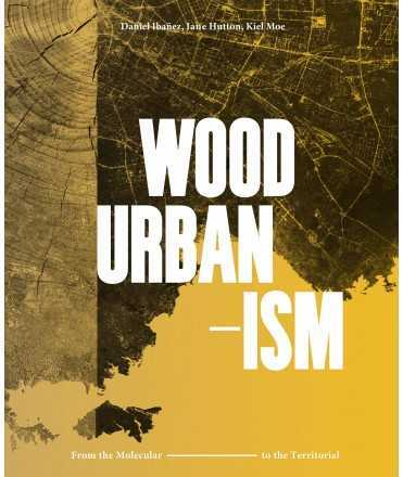 Wood Urbanism. From the Molecular to the Territorial