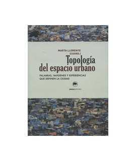 Topología del espacio urbano Palabras, imágenes y experiencias que definen la ciudad.